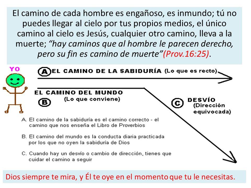 El camino de cada hombre es engañoso, es inmundo; tú no puedes llegar al cielo por tus propios medios, el único camino al cielo es Jesús, cualquier ot