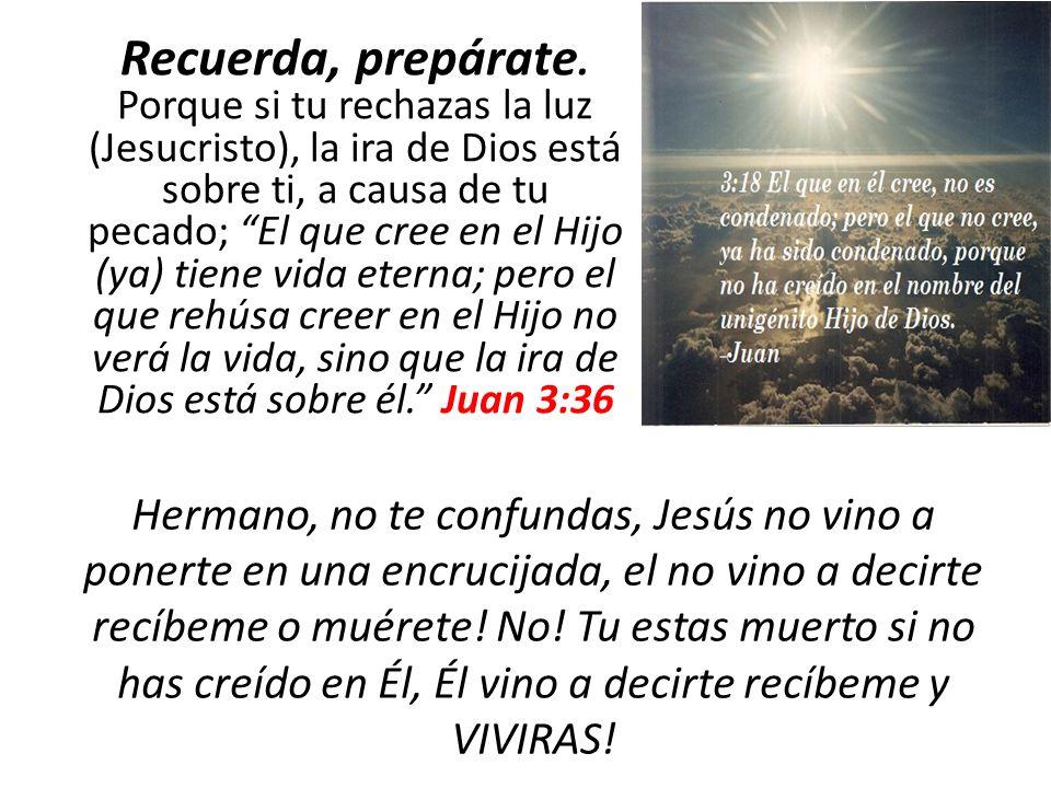 Recuerda, prepárate. Porque si tu rechazas la luz (Jesucristo), la ira de Dios está sobre ti, a causa de tu pecado; El que cree en el Hijo (ya) tiene