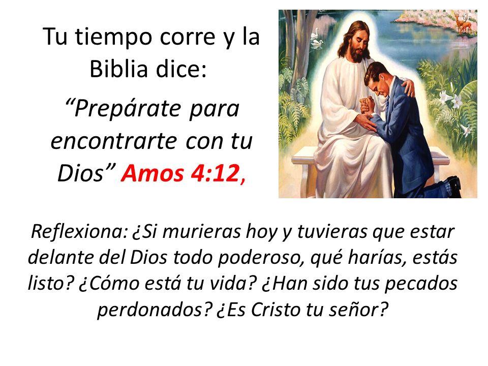 Tu tiempo corre y la Biblia dice: Prepárate para encontrarte con tu Dios Amos 4:12, Reflexiona: ¿Si murieras hoy y tuvieras que estar delante del Dios