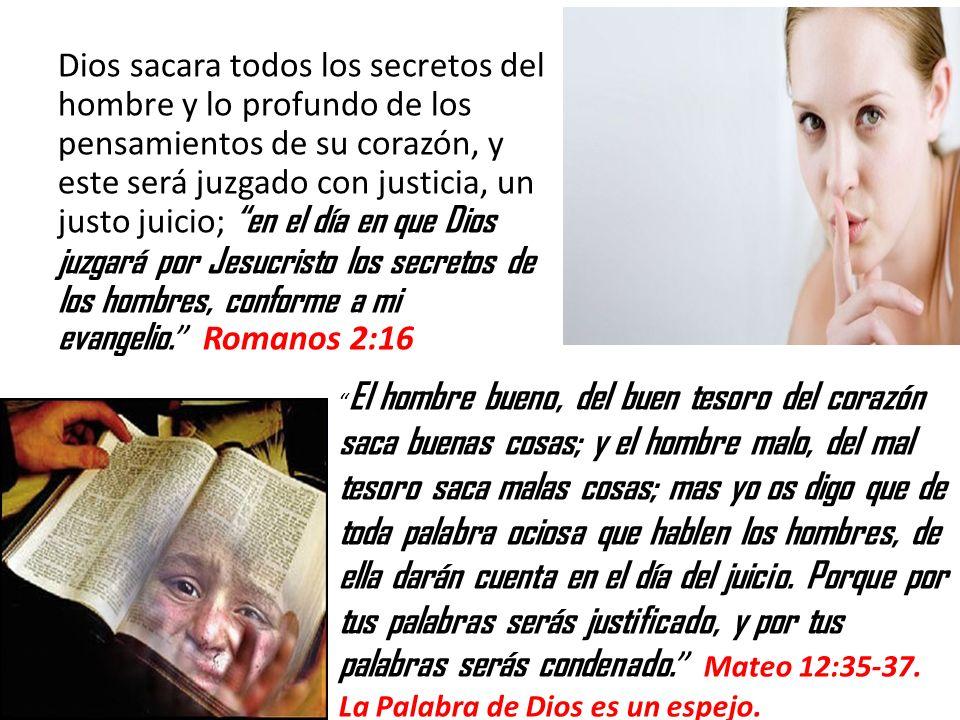 Dios sacara todos los secretos del hombre y lo profundo de los pensamientos de su corazón, y este será juzgado con justicia, un justo juicio; en el dí