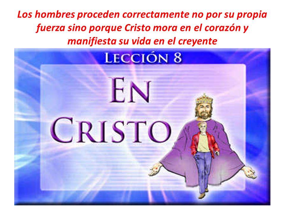 Los hombres proceden correctamente no por su propia fuerza sino porque Cristo mora en el corazón y manifiesta su vida en el creyente