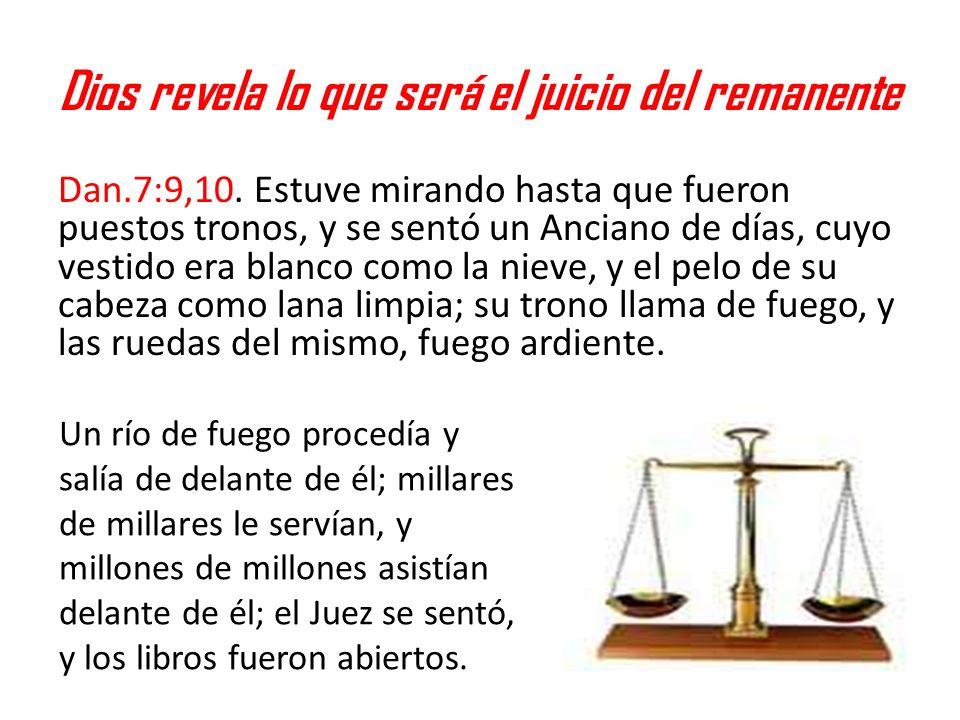 Dios revela lo que será el juicio del remanente Dan.7:9,10. Estuve mirando hasta que fueron puestos tronos, y se sentó un Anciano de días, cuyo vestid