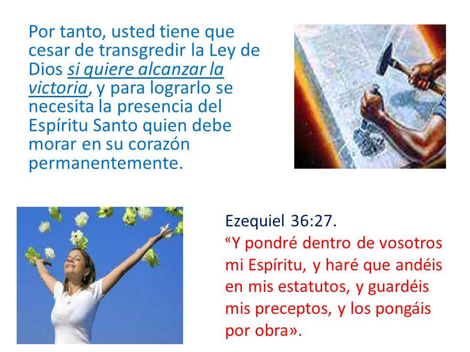 Por tanto, usted tiene que cesar de transgredir la Ley de Dios si quiere alcanzar la victoria, y para lograrlo se necesita la presencia del Espíritu S