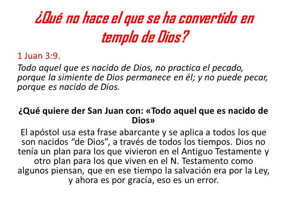 ¿Qué no hace el que se ha convertido en templo de Dios? 1 Juan 3:9. Todo aquel que es nacido de Dios, no practica el pecado, porque la simiente de Dio