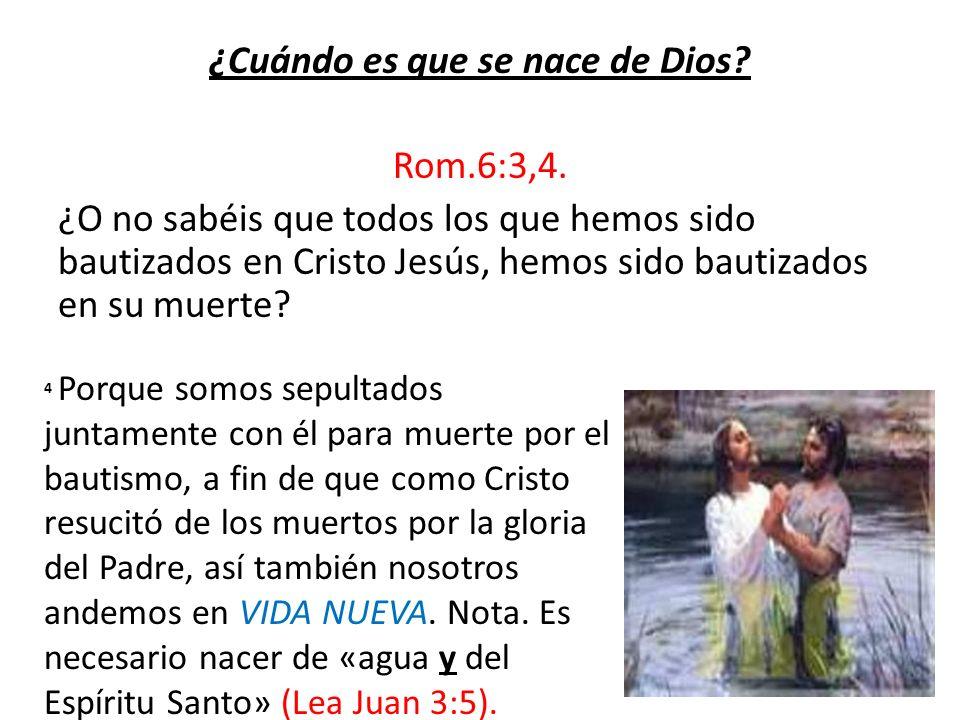 ¿Cuándo es que se nace de Dios? Rom.6:3,4. ¿O no sabéis que todos los que hemos sido bautizados en Cristo Jesús, hemos sido bautizados en su muerte? 4