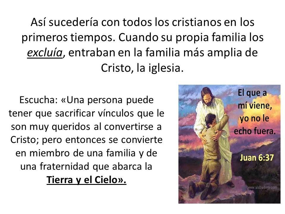Así sucedería con todos los cristianos en los primeros tiempos. Cuando su propia familia los excluía, entraban en la familia más amplia de Cristo, la