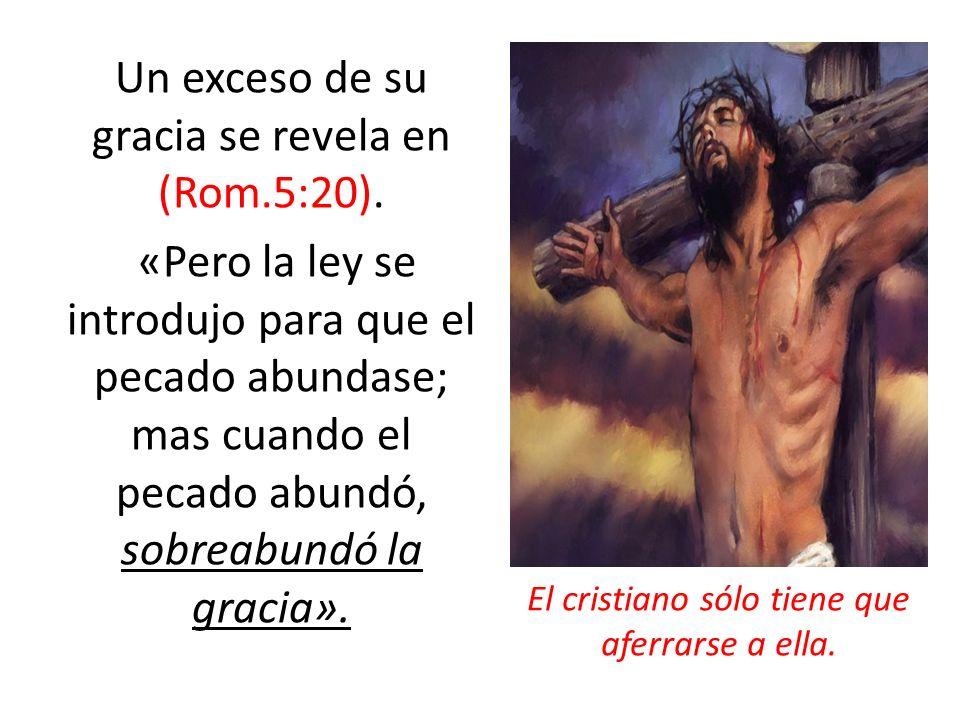Un exceso de su gracia se revela en (Rom.5:20). «Pero la ley se introdujo para que el pecado abundase; mas cuando el pecado abundó, sobreabundó la gra