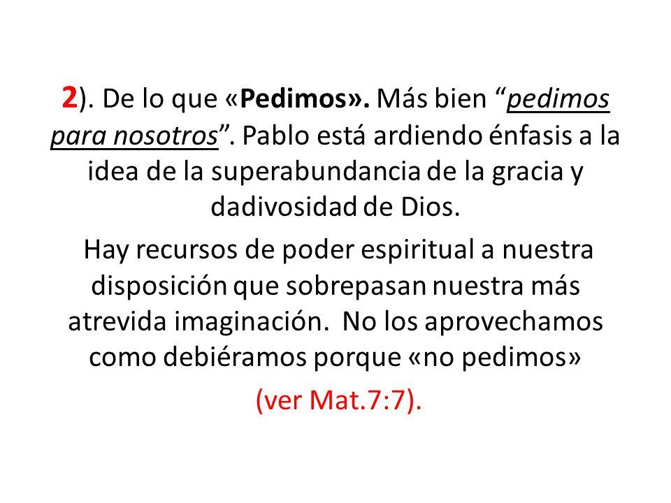2 ). De lo que «Pedimos». Más bien pedimos para nosotros. Pablo está ardiendo énfasis a la idea de la superabundancia de la gracia y dadivosidad de Di