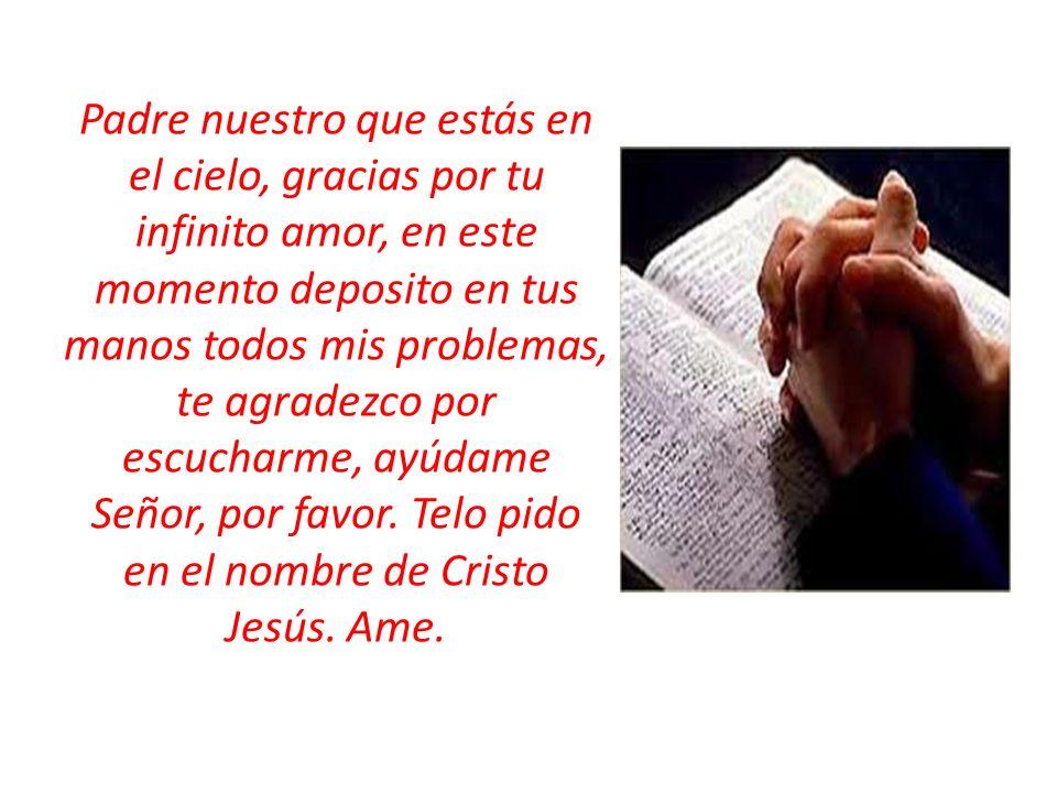 Padre nuestro que estás en el cielo, gracias por tu infinito amor, en este momento deposito en tus manos todos mis problemas, te agradezco por escucha