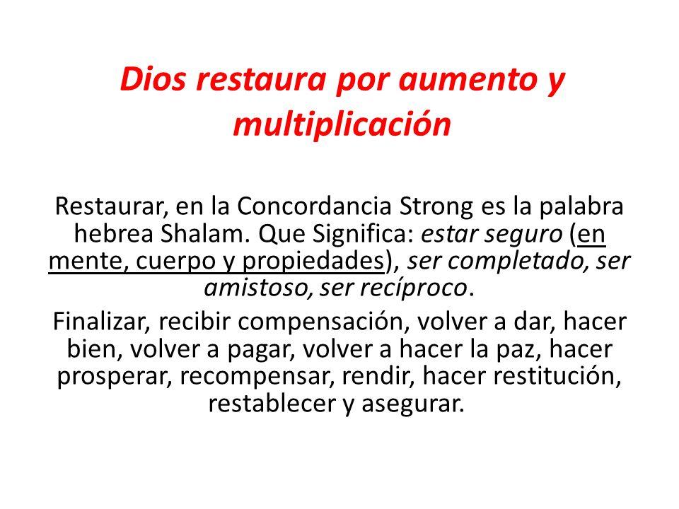 Restaurar, en la Concordancia Strong es la palabra hebrea Shalam. Que Significa: estar seguro (en mente, cuerpo y propiedades), ser completado, ser am