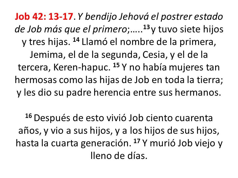 Job 42: 13-17. Y bendijo Jehová el postrer estado de Job más que el primero;….. 13 y tuvo siete hijos y tres hijas. 14 Llamó el nombre de la primera,