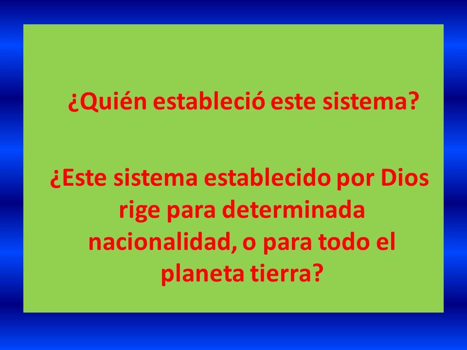 ¿Quién estableció este sistema? ¿Este sistema establecido por Dios rige para determinada nacionalidad, o para todo el planeta tierra?