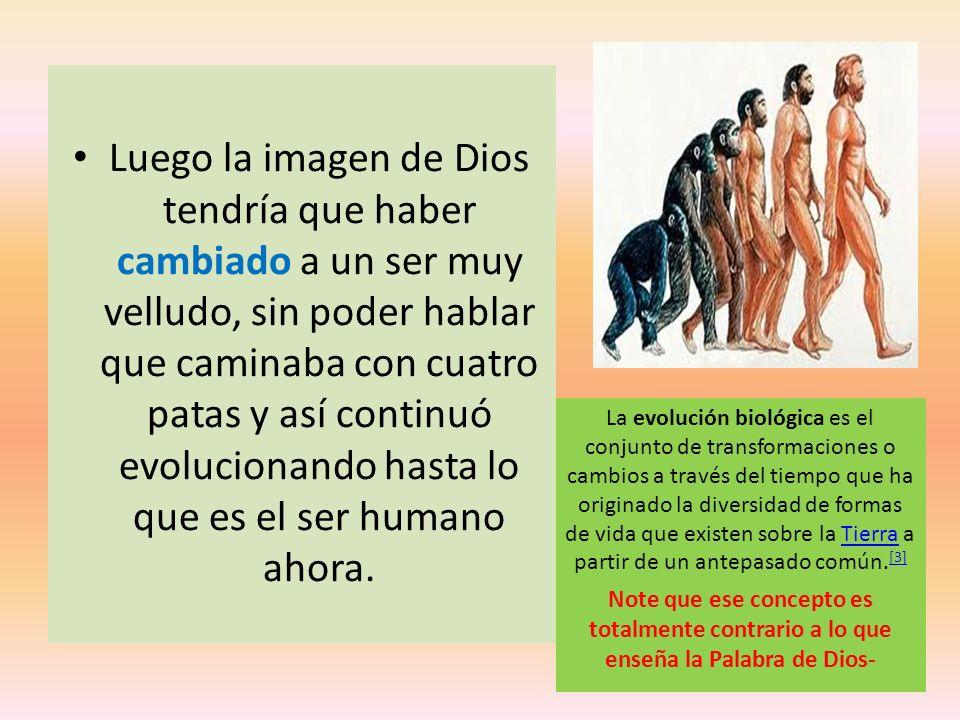 Luego la imagen de Dios tendría que haber cambiado a un ser muy velludo, sin poder hablar que caminaba con cuatro patas y así continuó evolucionando h