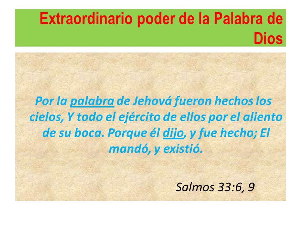 Extraordinario poder de la Palabra de Dios Por la palabra de Jehová fueron hechos los cielos, Y todo el ejército de ellos por el aliento de su boca. P