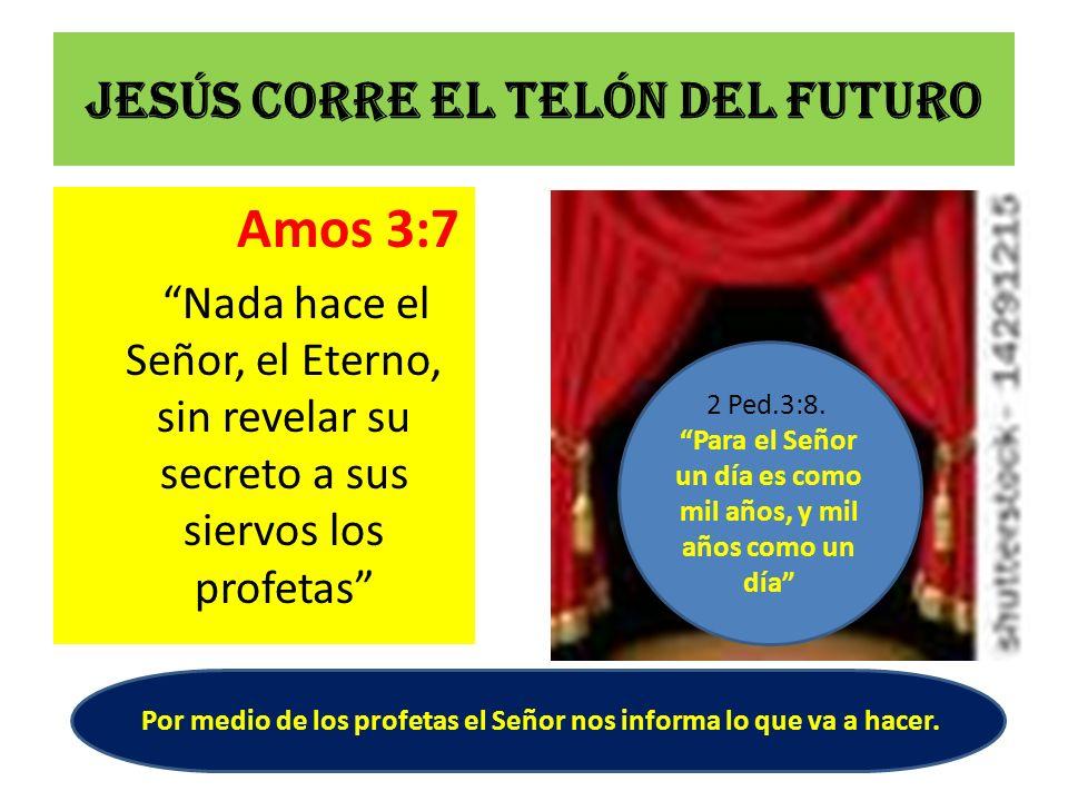 Jesús corre el telón del futuro Amos 3:7 Nada hace el Señor, el Eterno, sin revelar su secreto a sus siervos los profetas 2 Ped.3:8. Para el Señor un