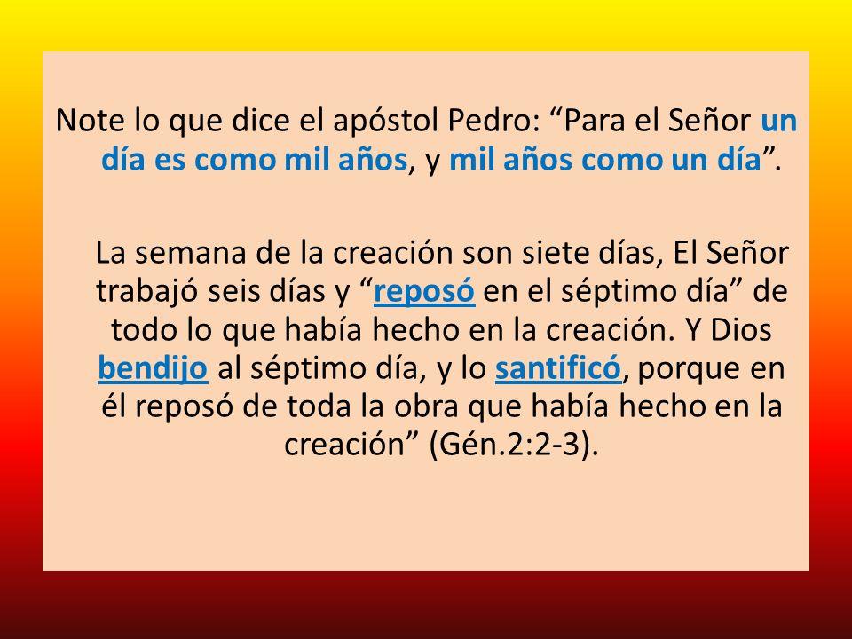 Note lo que dice el apóstol Pedro: Para el Señor un día es como mil años, y mil años como un día. La semana de la creación son siete días, El Señor tr