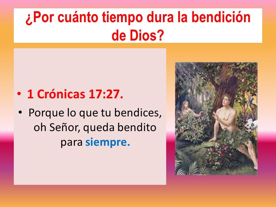 ¿Por cuánto tiempo dura la bendición de Dios? 1 Crónicas 17:27. Porque lo que tu bendices, oh Señor, queda bendito para siempre.