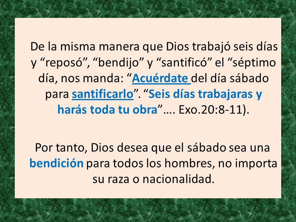 De la misma manera que Dios trabajó seis días y reposó, bendijo y santificó el séptimo día, nos manda: Acuérdate del día sábado para santificarlo. Sei
