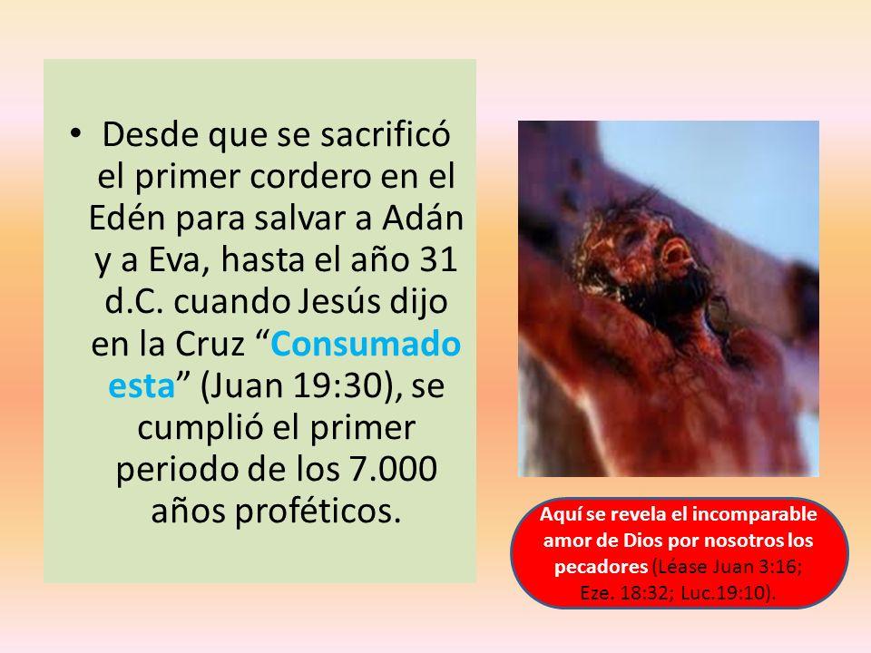 Desde que se sacrificó el primer cordero en el Edén para salvar a Adán y a Eva, hasta el año 31 d.C. cuando Jesús dijo en la Cruz Consumado esta (Juan
