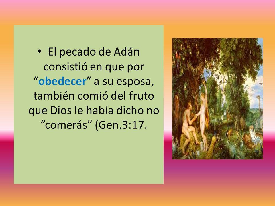 El pecado de Adán consistió en que porobedecer a su esposa, también comió del fruto que Dios le había dicho no comerás (Gen.3:17.