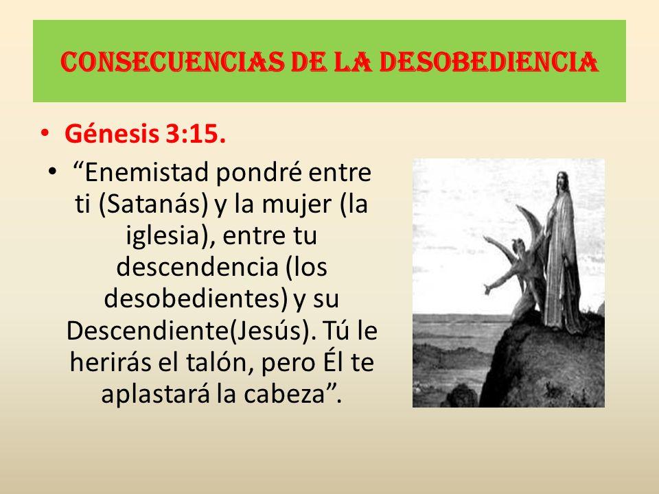 Consecuencias de la desobediencia Génesis 3:15. Enemistad pondré entre ti (Satanás) y la mujer (la iglesia), entre tu descendencia (los desobedientes)