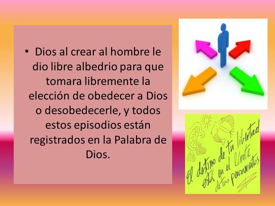 Dios al crear al hombre le dio libre albedrio para que tomara libremente la elección de obedecer a Dios o desobedecerle, y todos estos episodios están