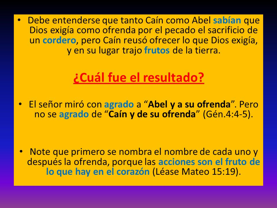 Debe entenderse que tanto Caín como Abel sabían que Dios exigía como ofrenda por el pecado el sacrificio de un cordero, pero Caín reusó ofrecer lo que