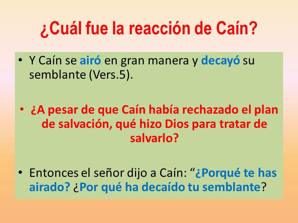 ¿Cuál fue la reacción de Caín? Y Caín se airó en gran manera y decayó su semblante (Vers.5). ¿A pesar de que Caín había rechazado el plan de salvación