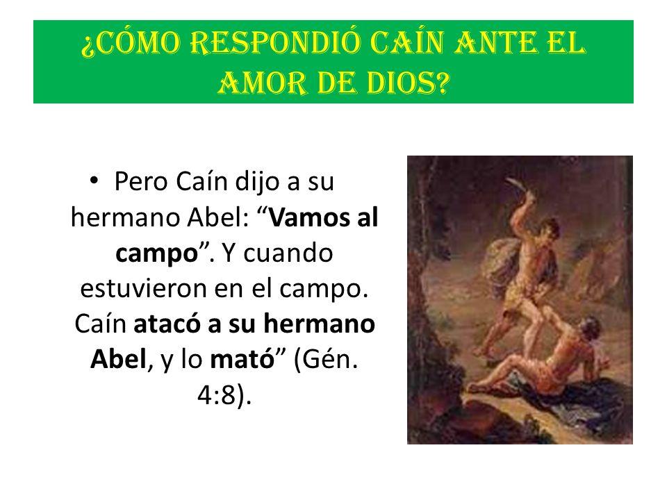 ¿Cómo respondió Caín ante el amor de Dios? Pero Caín dijo a su hermano Abel: Vamos al campo. Y cuando estuvieron en el campo. Caín atacó a su hermano