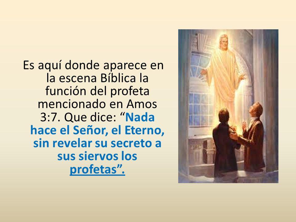 Es aquí donde aparece en la escena Bíblica la función del profeta mencionado en Amos 3:7. Que dice: Nada hace el Señor, el Eterno, sin revelar su secr