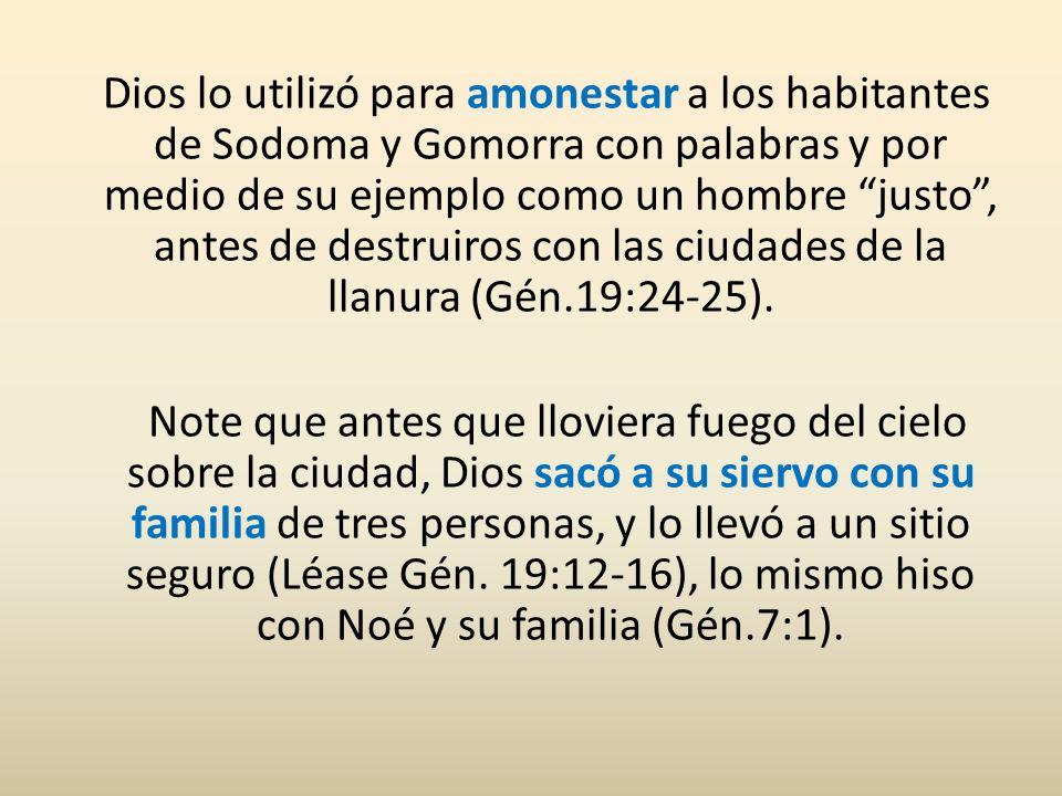 Dios lo utilizó para amonestar a los habitantes de Sodoma y Gomorra con palabras y por medio de su ejemplo como un hombre justo, antes de destruiros c