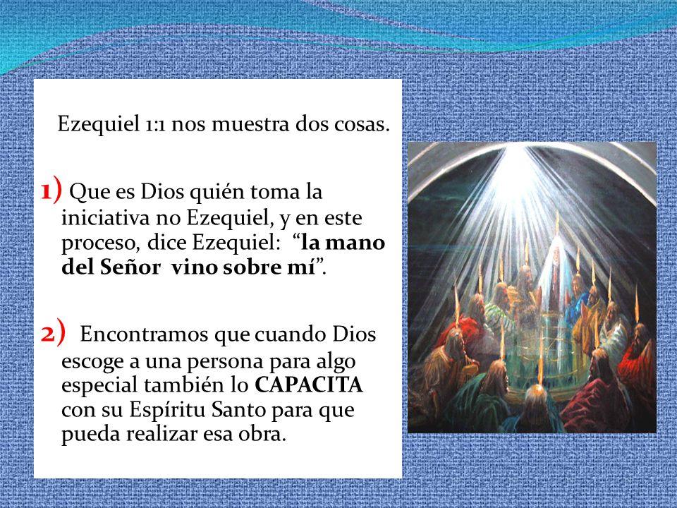 Ezequiel 1:1 nos muestra dos cosas. 1) Que es Dios quién toma la iniciativa no Ezequiel, y en este proceso, dice Ezequiel: la mano del Señor vino sobr