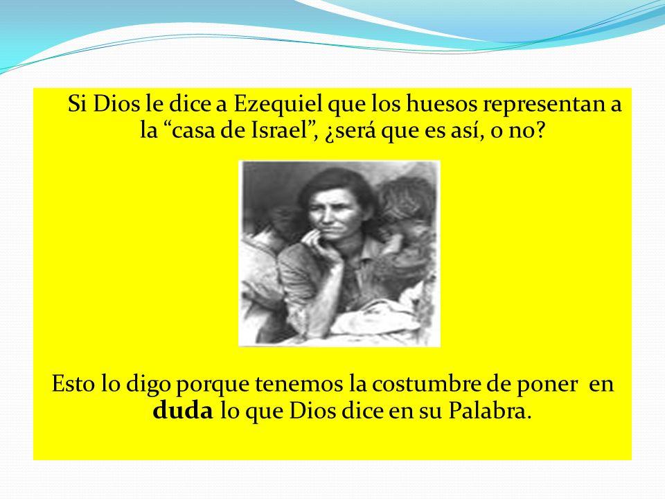 Si Dios le dice a Ezequiel que los huesos representan a la casa de Israel, ¿será que es así, o no? Esto lo digo porque tenemos la costumbre de poner e