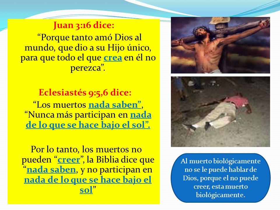 Juan 3:16 dice: Porque tanto amó Dios al mundo, que dio a su Hijo único, para que todo el que crea en él no perezca. Eclesiastés 9:5,6 dice: Los muert