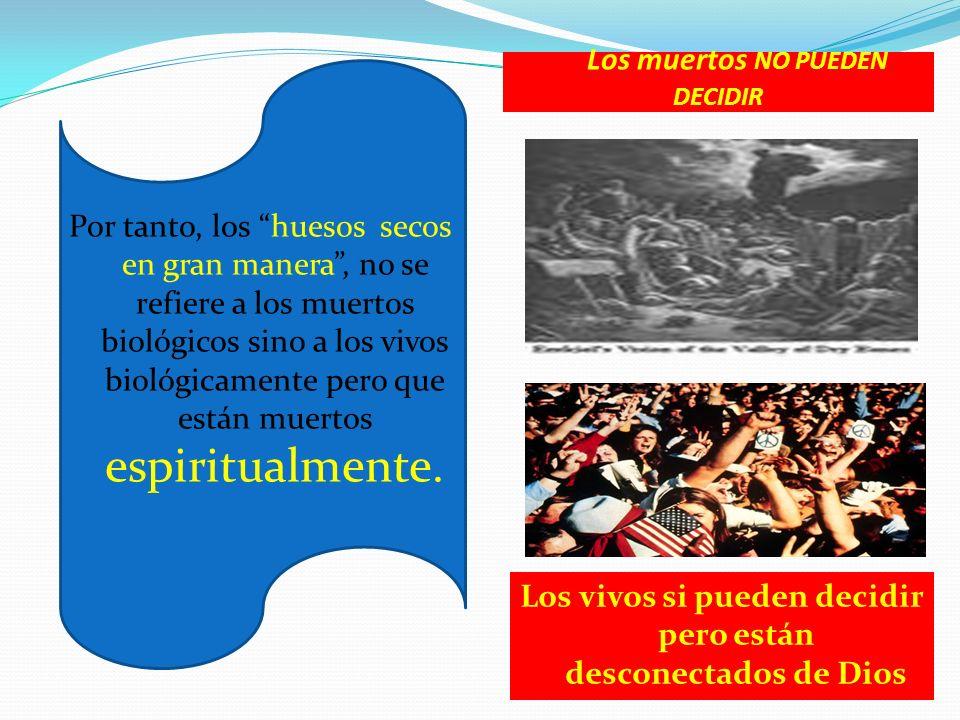 Los muertos NO PUEDEN DECIDIR Por tanto, los huesos secos en gran manera, no se refiere a los muertos biológicos sino a los vivos biológicamente pero