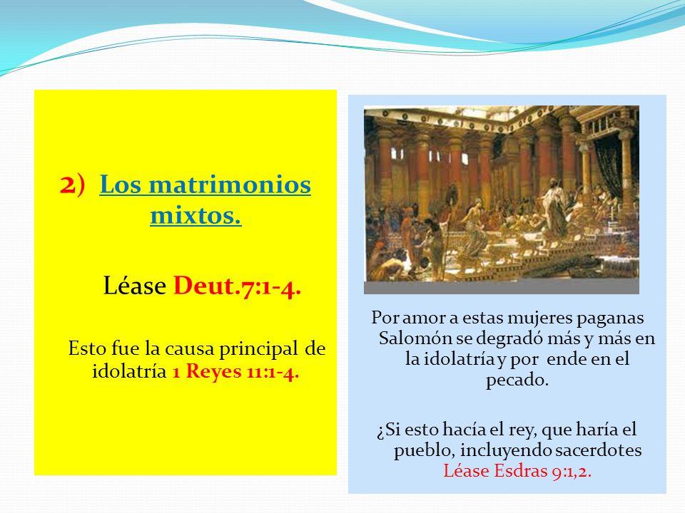 2 ) Los matrimonios mixtos. Léase Deut.7:1-4. Esto fue la causa principal de idolatría 1 Reyes 11:1-4. Por amor a estas mujeres paganas Salomón se deg