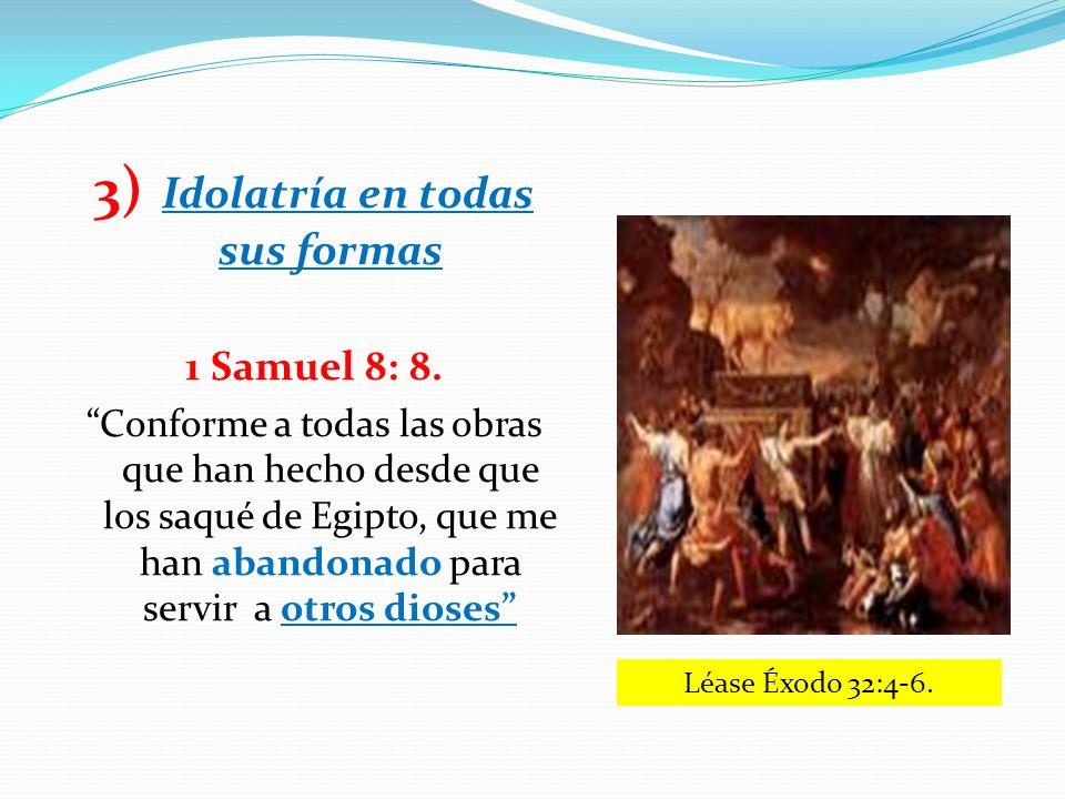 3) Idolatría en todas sus formas 1 Samuel 8: 8. Conforme a todas las obras que han hecho desde que los saqué de Egipto, que me han abandonado para ser