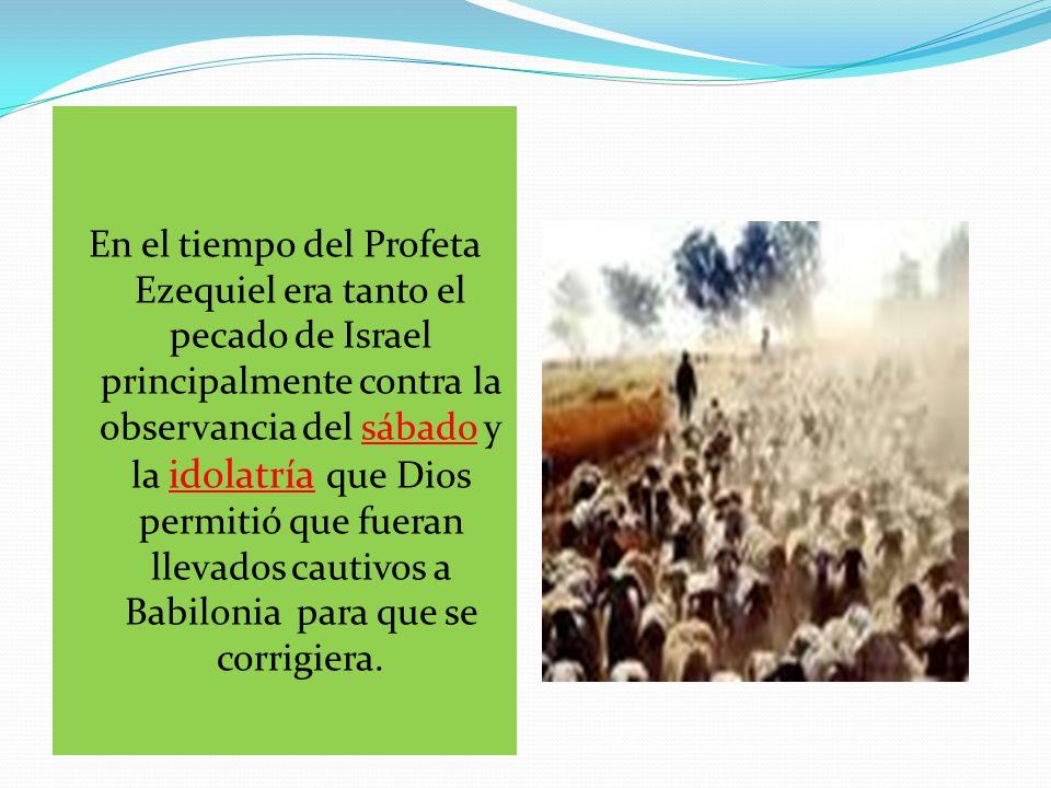 En el tiempo del Profeta Ezequiel era tanto el pecado de Israel principalmente contra la observancia del sábado y la idolatría que Dios permitió que f
