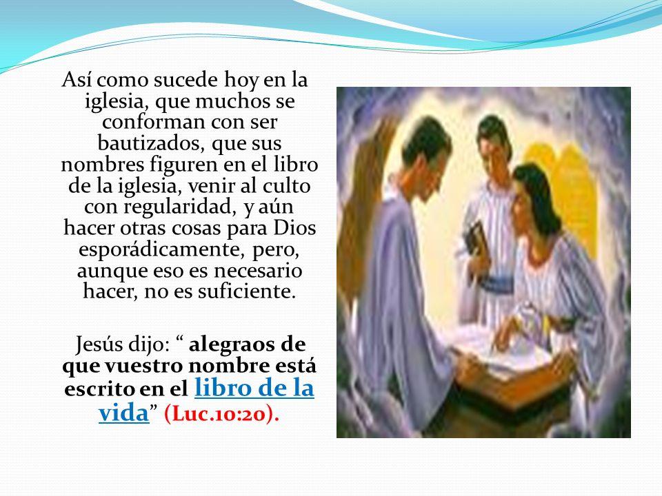 Así como sucede hoy en la iglesia, que muchos se conforman con ser bautizados, que sus nombres figuren en el libro de la iglesia, venir al culto con r