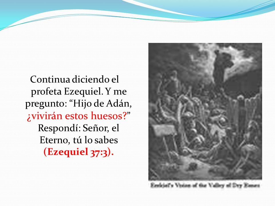 Continua diciendo el profeta Ezequiel. Y me pregunto: Hijo de Adán, ¿vivirán estos huesos? Respondí: Señor, el Eterno, tú lo sabes (Ezequiel 37:3).