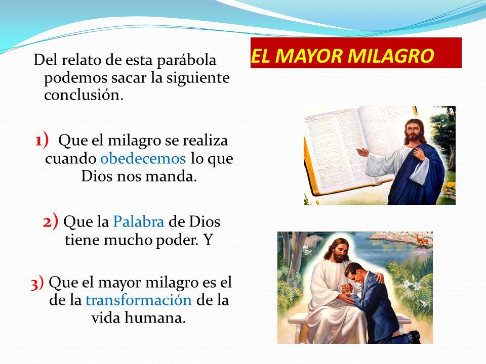 EL MAYOR MILAGRO Del relato de esta parábola podemos sacar la siguiente conclusión. 1) Que el milagro se realiza cuando obedecemos lo que Dios nos man
