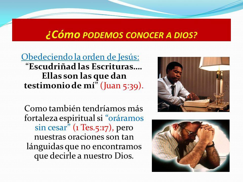 ¿Cómo PODEMOS CONOCER A DIOS? Obedeciendo la orden de Jesús:Escudriñad las Escrituras…. Ellas son las que dan testimonio de mí (Juan 5:39). Como tambi