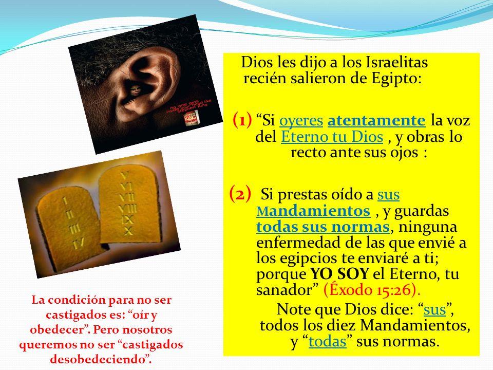 Dios les dijo a los Israelitas recién salieron de Egipto: (1) Si oyeres atentamente la voz del Eterno tu Dios, y obras lo recto ante sus ojos : (2) Si