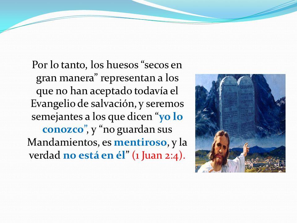 Por lo tanto, los huesos secos en gran manera representan a los que no han aceptado todavía el Evangelio de salvación, y seremos semejantes a los que
