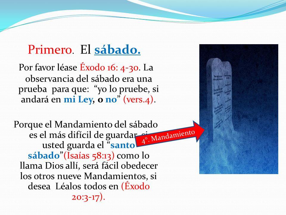 Primero. El sábado. Por favor léase Éxodo 16: 4-30. La observancia del sábado era una prueba para que: yo lo pruebe, si andará en mi Ley, o no (vers.4