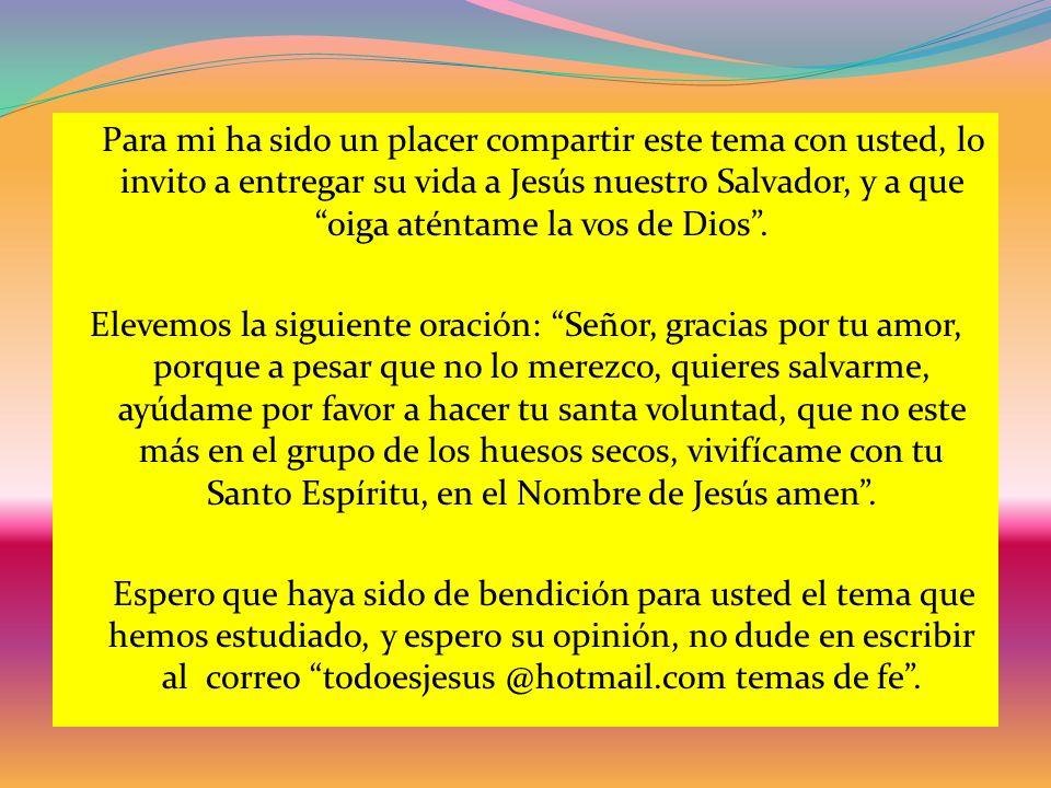 Para mi ha sido un placer compartir este tema con usted, lo invito a entregar su vida a Jesús nuestro Salvador, y a que oiga aténtame la vos de Dios.