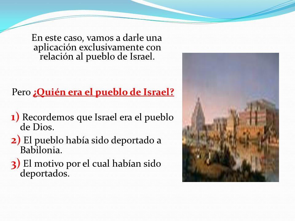 En este caso, vamos a darle una aplicación exclusivamente con relación al pueblo de Israel. Pero ¿Quién era el pueblo de Israel? 1) Recordemos que Isr