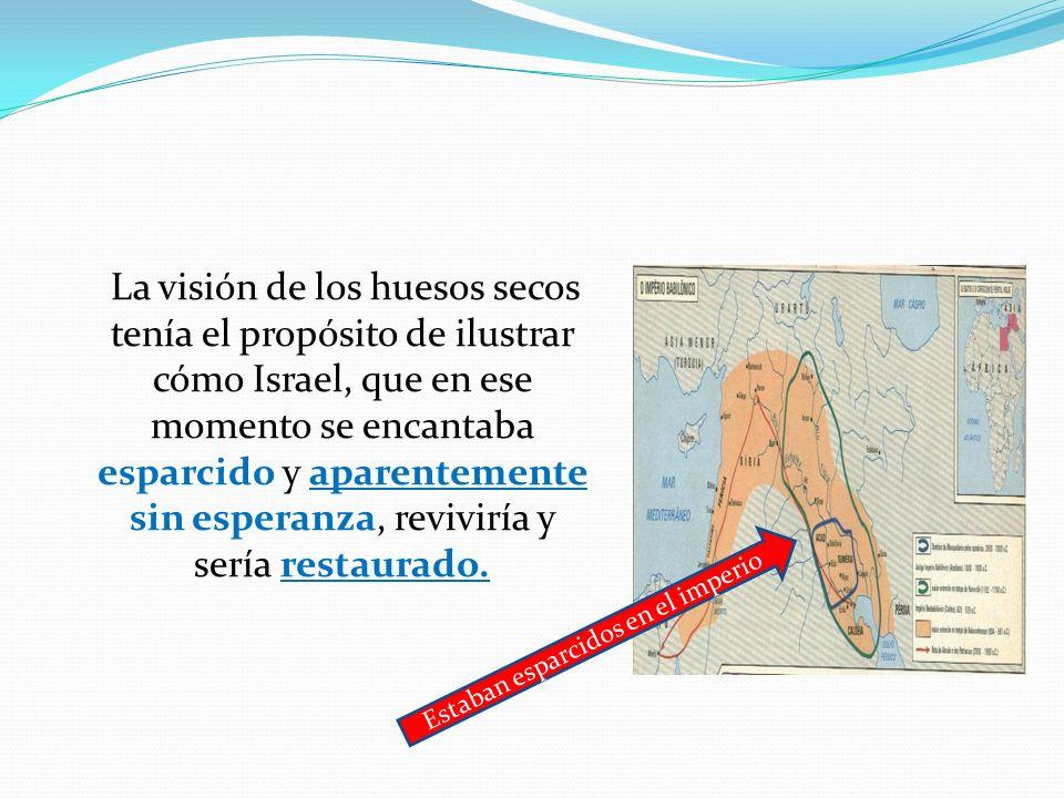 La visión de los huesos secos tenía el propósito de ilustrar cómo Israel, que en ese momento se encantaba esparcido y aparentemente sin esperanza, rev