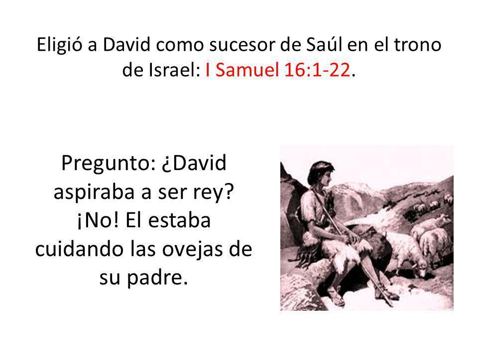 Eligió a David como sucesor de Saúl en el trono de Israel: I Samuel 16:1-22. Pregunto: ¿David aspiraba a ser rey? ¡No! El estaba cuidando las ovejas d