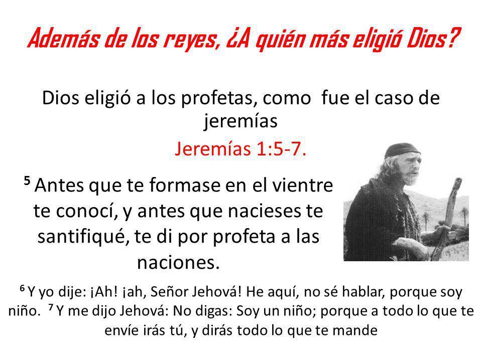 Además de los reyes, ¿A quién más eligió Dios? Dios eligió a los profetas, como fue el caso de jeremías Jeremías 1:5-7. 5 Antes que te formase en el v